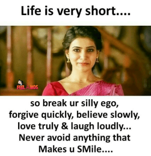 Life, Love, and Memes: Life is very short...  FERLMGS  so break ur silly ego,  forgive quickly, believe slowly,  love truly & laugh loudly...  Never avoid anything that  Makes u SMile....