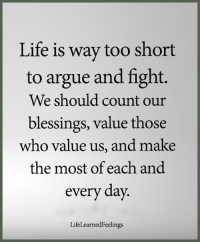 <3: Life is way too short  to argue and fight.  We should count our  blessings, value those  who value us, and make  the most of each and  every day  LifeLearnedFeelings <3