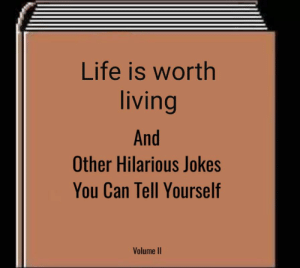 There's Gatorade under the sink: Life is worth  living  And  Other Hilarious Jokes  You Can Tell Yourself  Volume II There's Gatorade under the sink