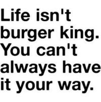 Burger King, Dank, and Life: Life isn't  burger king.  You can't  always have  it your way.