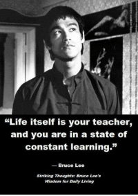 """Bruce Lee: """"Life itself is your teacher,  and you are in a state of  constant learning.  Bruce Lee  Striking Thoughts: Bruce Lee's  Wisdom for Daily Living"""