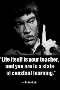 """Bruce Lee: Life itself is your teacher,  and you are in astate  of constant learning.""""  Bruce Lee"""