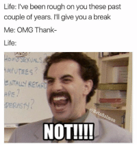 I want to think i'm Borat, but I know deep down I'm actually Azamat | 👉 @betasalmon for more: Life: I've been rough on you these past  couple of years. I'll give you a break  Me: OMG Thank-  Life:  ENTALLY RETAR  aps  DERAST  0  NOT!!!! I want to think i'm Borat, but I know deep down I'm actually Azamat | 👉 @betasalmon for more