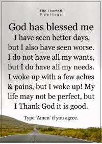 """<3: Life Learned  F e e l i n g s  God has blessed me  I have seen better days,  but I also have seen worse.  I do not have all my wants,  but I do have all my needs.  I woke up with a few aches  & pains, but I woke up! My  life may not be perfect, but  I Thank God it is good.  Type """"Amen' if you agree <3"""