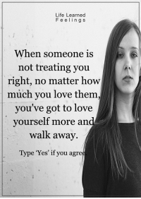 <3: Life Learned  F e e l i n g S  When someone is  not treating you  right, no matter how  much you love them  you've got to love  yourself more and  walk away.  Type 'Yes' if you agre <3