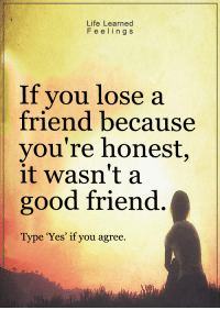 <3: Life Learned  F e e l i n g S  If you lose a  friend because  you're honest,  it wasn't a  good friend  Type 'Yes' if you agree. <3