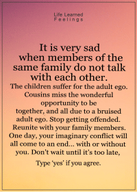 <3: Life Learned  F e e l i n g s  It is very sad  when members of the  same family do not talk  with each other.  The children suffer for the adult ego.  Cousins miss the wonderful  opportunity to be  together, and all due to a bruised  adult ego. Stop getting offended.  Reunite with your family members  One day, your imaginary conflict will  all come to an end... with or without  you. Don't wait until it's too late  Type yes' if you agree. <3