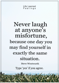 <3: Life Learned  F e e l i n g S  Never laugh  at anyone's  misfortune,  because one day you  may find yourself in  exactly the same  situation.  Steve Wentworth  Type yes' if you agree <3