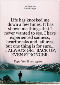 Memes, 🤖, and Heartbreakers: Life Learned  F e e ling s  Life has knocked me  down a few times. It has  shown me things that I  never wanted to see. I have  experienced sadness  heartbreaks and failures  but one thing is for sure...  I ALWAYS GET BACK UP,  EVEN STRONGER.  Type 'Yes' if you agree. <3