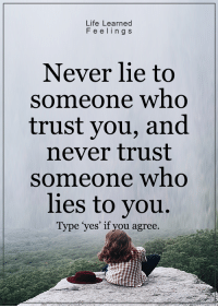 """~ loveagain.com/fb: Life Learned  F e e ling s  Never lie to  someone who  trust you, and  never trust  someone who  lies to you.  Type """"yes' if you agree. ~ loveagain.com/fb"""
