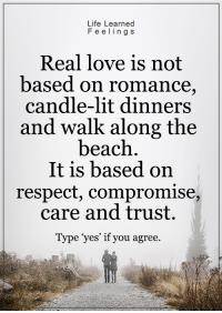 ~ loveagain.com/fb: Life Learned  F e e ling s  Real love is not  based on romance  candle-lit dinners  and walk along the  beach  It is based on  respect, compromise  care and trust.  Type yes' if you agree. ~ loveagain.com/fb