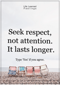 <3: Life Learned  F e e ling s  Seek respect,  not attention  It lasts longer.  Type 'Yes' if you agree. <3