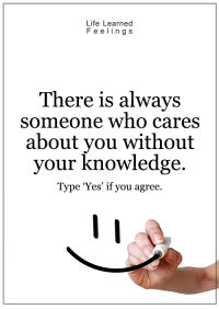 <3: Life Learned  F e e ling s  There is always  someone who cares  about you without  your knowledge.  Type 'Yes' if you agree. <3