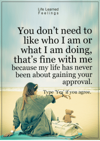 """<3: Life Learned  F e e lings  You don't need to  like who I am or  what I am doing,  that's fine with me  because my life has never  been about gaining your  approval  Type """"Yes if you agree. <3"""