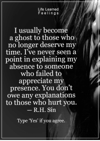 <3: Life Learned  F e elin g s  I usually become  a ghost to those who  no longer deserve my  time. I've never seen a  point in explaining my  absence to someone  who failed to  appreciate my  presence. You don't  owe any explanations  to those who hurt you.  R. H. Sin  Type 'Yes' if you agree. <3