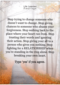 Memes, The Ring, and 🤖: Life Learned  Feelin g s  Stop trying to change someone who  doesn't want to change. Stop giving  chances to someone who abuses your  forgiveness. Stop walking back to the  place where your heart ran from. Stop  trusting their words and ignoring  their action. Stop giving your all to a  person who gives you nothing. Stop  fighting for a RELATIONSHIP when  you're standing in the ring alone. Stop  breaking your own heart.  Type yes' if you agree <3