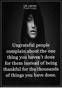 <3: Life Learned  Feeling S  Ungrateful people  complain about the one  thing you haven't done  for them instead of being  thankful for the thousands  of things you have done. <3
