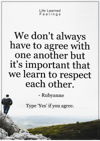 <3: Life Learned  Feeling s  We don't always  have to agree with  one another but  it's important that  we learn to respect  each other.  Rubyanne  Type Yes' if you agree. <3