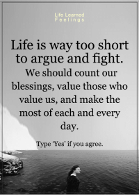 <3: Life Learned  in g S  Life is way too short  to argue and fight.  We should count our  blessings, value those who  value us, and make the  most of each and every  day.  Type 'Yes' if you agree. <3