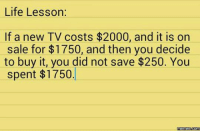 Life lesson:: Life Lesson:  If a new TV costs $2000, and it is on  sale for $1750, and then you decide  to buy it, you did not save $250. You  spent $1750.  Memes Life lesson: