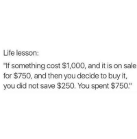 "Dank, Life, and 🤖: Life lesson:  ""If something cost $1,000, and it is on sale  for $750, and then you decide to buy it,  you did not save $250. You spent $750."""