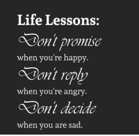 Life, Memes, and Happy: Life Lessons:  Don't promise  ont repip  Pont decide  when you're happy.  when youre angry  when you are sad.