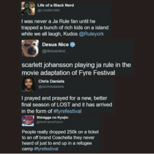 I feel a new Netflix series being born: Life of a Black Nerd  @LOABN1989  I was never a Ja Rule fan until he  trapped a bunch of rich kids on a island  while we all laugh, Kudos @Ruleyork  Desus Nice  @desusnice  scarlett johansson playing ja rule in the  movie adaptation of Fyre Festival  Chris Daniels  @sirchrisdaniels  I prayed and prayed for a new, better  final season of LOST and it has arrived  in the torm of yrefestival  l Shinigga no Kyojin  @NickFalconPunch  People really dropped 250k on a ticket  to an off brand Coachella they never  heard of just to end up in a refugee  camp I feel a new Netflix series being born