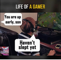 Memes, 🤖, and League: LIFE OF  A GAMER  You are up  early, son  Haven't  slept yet  LEAGUe OF LEGENDS  FUNNY VIDEOS Always..