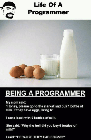 "Clearly a logic error.: Life Of A  Programmer  BEING A PROGRAMMER  My mom said:  ""Honey, please go to the market and buy 1 bottle of  milk. If they have eggs, bring 6""  I came back with 6 bottles of milk.  She said: ""Why the hell did you buy 6 bottles of  milk?""  I said: ""BECAUSE THEY HAD EGGS!! Clearly a logic error."