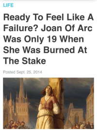 retroactivebakeries:  why haven't I been burnt at the stake yet : LIFE  Ready To Feel Like A  Failure? Joan Of Arc  Was Only 19 When  She Was Burned At  The Stake  Posted Sept. 25, 2014 retroactivebakeries:  why haven't I been burnt at the stake yet