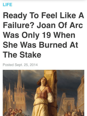 Life, Target, and Tumblr: LIFE  Ready To Feel Like A  Failure? Joan Of Arc  Was Only 19 When  She Was Burned At  The Stake  Posted Sept. 25, 2014 retroactivebakeries:  why haven't I been burnt at the stake yet