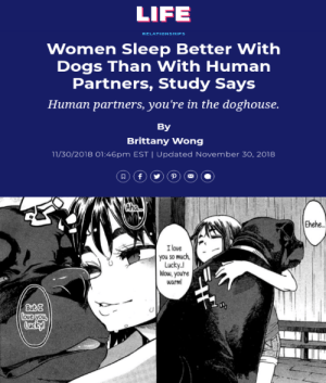 Anime, Dogs, and Life: LIFE  RELATIONSHIPS  Women Sleep Better With  Dogs Than With Human  Partners, Study Says  Human partners, you're in the doghouse.  By  Brittany Wong  11/30/2018 01:46pm EST | Updated November 30, 2018  P  f  RAha  Ehehe.  I love  you so much  Lucky  Wow,you're  warm  ButI  love you  Lucky! Love your dogs a lot more