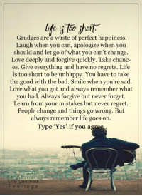 <3: life short  Grudges are a waste of perfect happiness.  Laugh when you can, apologize when you  should and let go of what you can't change.  Love deeply and forgive quickly. Take chanc-  es. Give everything and have no regrets. Life  is too short to be unhappy. You have to take  the good with the bad. Smile when you're sad.  Love what you got and always remember what  you had. Always forgive but never forget.  Learn from your mistakes but never regret.  People change and things go wrong. But  always remember life goes on.  Type 'Yes' if you agree  Life Learned  e l i n g s <3