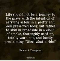 """skid: Life should not be a journey to  the grave with the intention of  arriving safely in a pretty and  well preserved body, but rather  to skid in broadside in a cloud  of smoke, thoroughly used  up,  totally worn out, and loudly  proclaiming """"Wow! what a ride!""""  Hunter S. Thompson  wordables."""