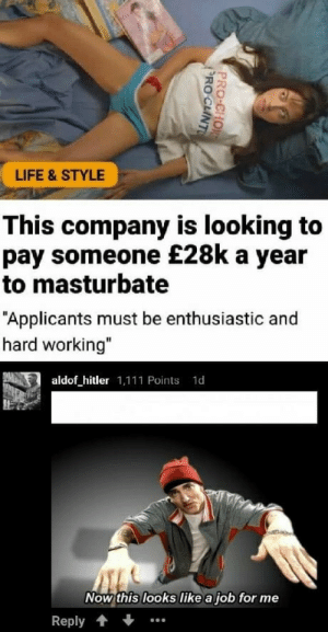 "Life, Hitler, and Job: LIFE & STYLE  This company is looking to  pay someone £28k a year  to masturbate  ""Applicants must be enthusiastic and  hard working""  aldof hitler 1,111 Points 1d  Now this looks like a job for me  Reply."