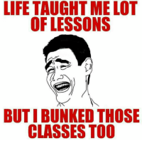 Butys: LIFE TAUGHTME LOT  OF LESSONS  BUTI BUNKED THOSE  CLASSES TOO