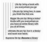 Life, Memes, and Supreme: Life tip: bring a book with  you everywhere you go  Life pro tip: bring two, in case  you finish the first one  Bigger life pro tip: Bring a kobo/  kindle with you everywhere so  you have an entire library with  you at all times.  Ultimate life pro tip: live in a library  and never ever leave.  Supreme life tip: Become a library