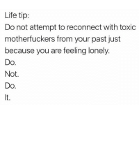 Boo, Memes, and Princess: Life tip:  Do not attempt to reconnect with toxic  motherfuckers from your past just  because you are feeling lonely  DO  Not  Do DO NOT TEXT HIM LADIES - I DONT EVEN KNOW HIM AND I KNOW HES AN ASSHOLE 👀🙅🏼👋🏼 you deserve to be treated like the princess you are boo 😘💕