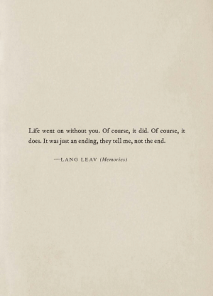 Life, Did, and They: Life went on without you. Of course, it did. Of course, it  does. It was  just an ending, they tell me, not the end.  LANG LEAV (Memories)