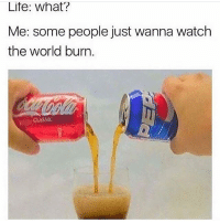 Memes, Pepsi, and 🤖: Life: What?  Me: some people just wanna watch  the world burn  CLASSIC Yep * 😏Follow if you're new😏 * 👇Tag some homies👇 * ❤Leave a like for Dank Memes❤ * Second meme acc: @cptmemes * Don't mind these 👇👇 Memes DankMemes Videos DankVideos RelatableMemes RelatableVideos Funny FunnyMemes memesdailybestmemesdaily boii Codmemes coke pepsi Meme InfiniteWarfare Gaming gta5 bo2 IW mw2 Xbox Ps4 Psn Games VideoGames Comedy Treyarch sidemen sdmn