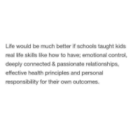 Life, Relationships, and Tumblr: Life would be much better if schools taught kids  real life skills like how to have; emotional control,  deeply connected & passionate relationships,  effective health principles and personal  responsibility for their own outcomes. @studentlifeproblems