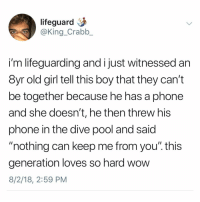 "Memes, Phone, and Girl: lifeguard  @King_Crabb  i'm lifeguarding and ijust witnessed an  8yr old girl tell this boy that they can't  be together because he has a phone  and she doesn't, he then threw his  phone in the dive pool and said  ""nothing can keep me from you"". this  generation loves so hard wovw  8/2/18, 2:59 PM This makes sense to me"