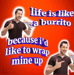 Mine, Like, and Because: lifeis like  aburrito  because i'a  like to wrap  mine up  nmaiodtex Wrap mine up