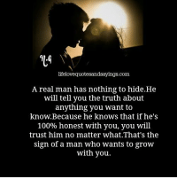 nothing to hide: lifelovequotesandsayings.com  A real man has nothing to hide.He  will tell you the truth about  anything you want to  know.Because he knows that if he's  100% honest with you, you will  trust him no matter what.That's the  sign of a man who wants to grow  with you.