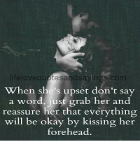 Okay, Word, and Don't Say a Word: lifelovequotesandsayings  When she's upset don't say  a word, just grab her and  reassure her that everything  will be okay by kissing her  forehead.