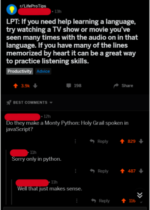 Advice, Funny, and Lpt: /LifeProTips  13h  LPT: If you need help learning a language,  try watching a TV show or movie you've  seen many times with the audio on in that  language. If you have many of the lines  memorized by heart it can be a great way  to practice listening skills.  Productivity Advice  3.9k  198  Share  BEST COMMENTS  12h  Do they make a Monty Python: Holy Grail spoken in  javaScript?  Reply829  11h  Sorry only in python  Reply487  11h  Well that just makes sense  Reply  116 I found this funny. Sorry if its not