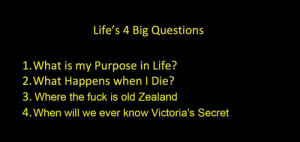 Life's 4 big Questions: Life's 4 Big Questions  1. What is my Purpose in Life?  2. What Happens when I Die?  3. Where the fuck is old Zealand  4. When will we ever know Victoria's Secret Life's 4 big Questions