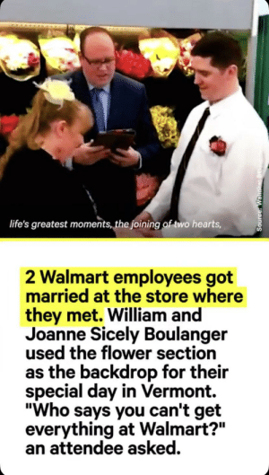 """Family of Walmart: life's greatest moments, the joining of-two hearts,  2 Walmart employees got  married at the store where  they met. William and  Joanne Sicely Boulanger  used the flower section  as the backdrop for their  special day in Vermont.  """"Who says you can't get  everything at Walmart?""""  an attendee asked.  Source: Wan a Family of Walmart"""