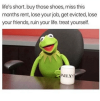 Friends, Funny, and Life: life's short. buy those shoes, miss this  months rent, lose your job, get evicted, lose  your friends, ruin your life. treat yourself  AILY SarcasmOnly
