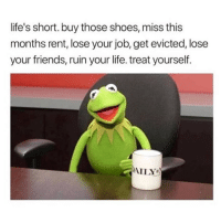 Friends, Life, and Memes: life's short. buy those shoes, miss this  months rent, lose your job, get evicted, lose  your friends, ruin your life. treat yourself.  AILY You deserve it 😁 Follow @scouse_ma @scouse_ma @scouse_ma @scouse_ma